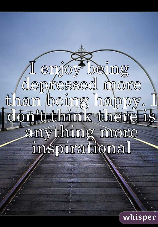 I enjoy being depressed more than being happy. I don't think there is anything more inspirational