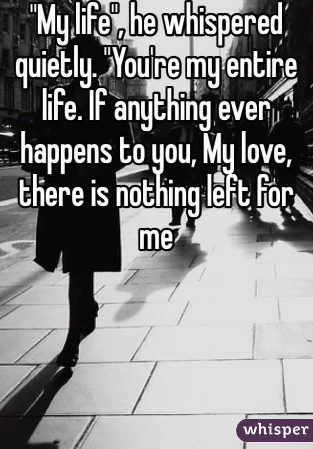 """""""My life"""", he whispered quietly. """"You're my entire life. If anything ever happens to you, My love, there is nothing left for me"""
