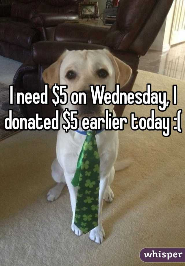 I need $5 on Wednesday, I donated $5 earlier today :(