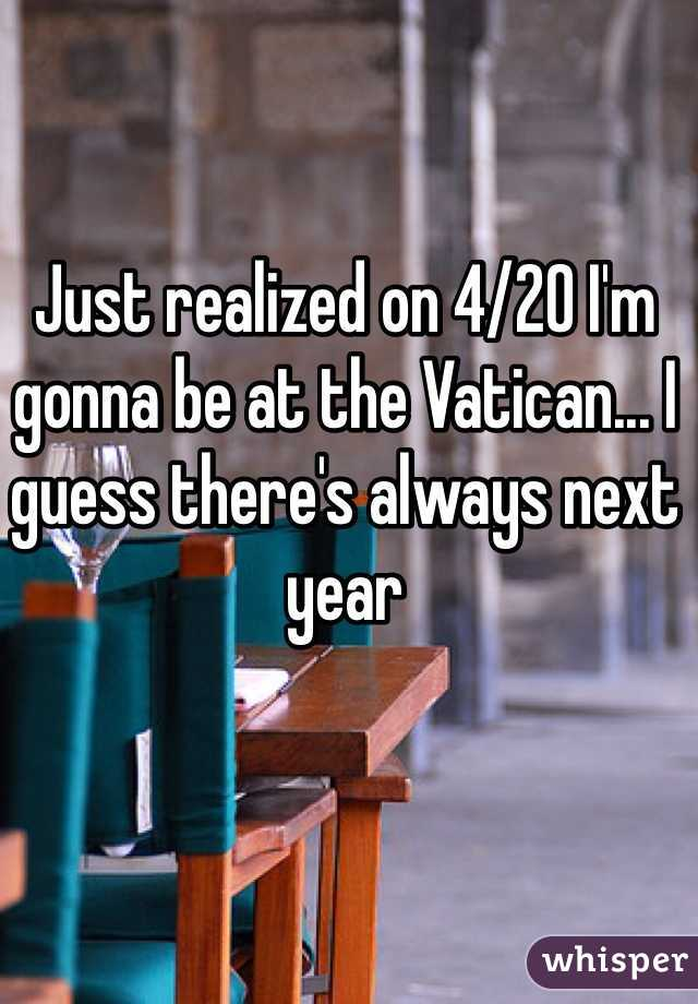 Just realized on 4/20 I'm gonna be at the Vatican... I guess there's always next year