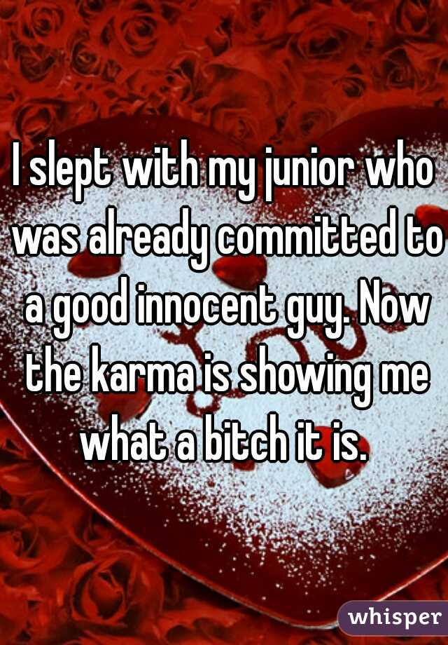 I slept with my junior who was already committed to a good innocent guy. Now the karma is showing me what a bitch it is.