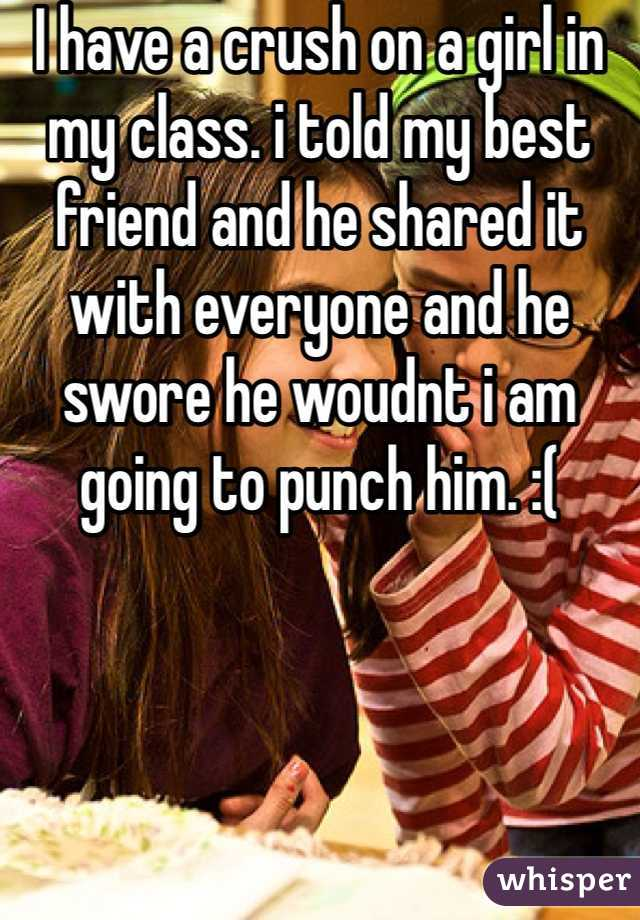 I have a crush on a girl in my class. i told my best friend and he shared it with everyone and he swore he woudnt i am going to punch him. :(