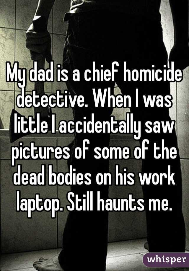 My dad is a chief homicide detective. When I was little I accidentally saw pictures of some of the dead bodies on his work laptop. Still haunts me.