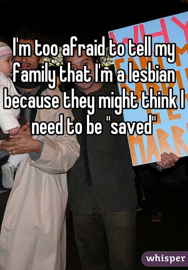 """I'm too afraid to tell my family that I'm a lesbian because they might think I need to be """"saved"""""""