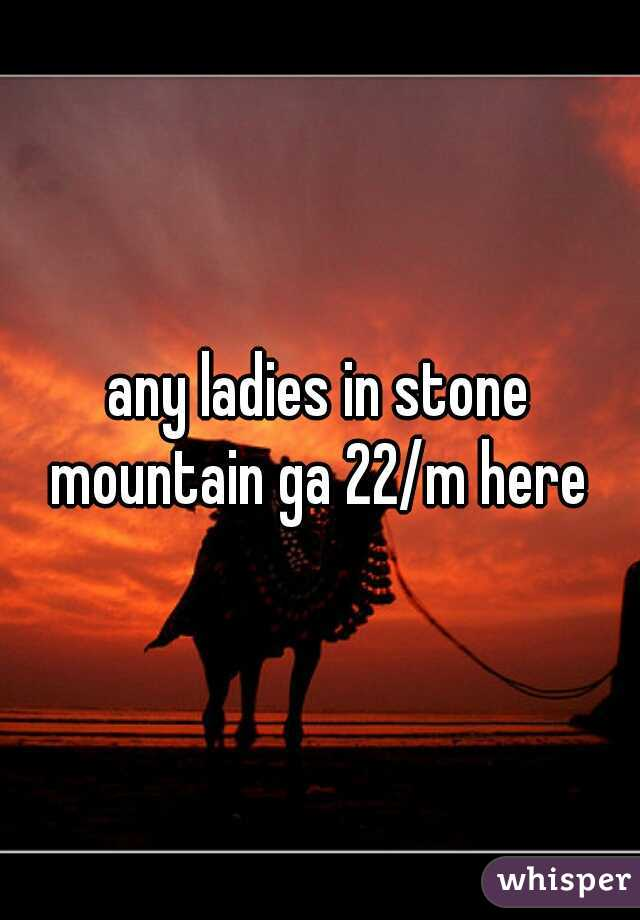 any ladies in stone mountain ga 22/m here