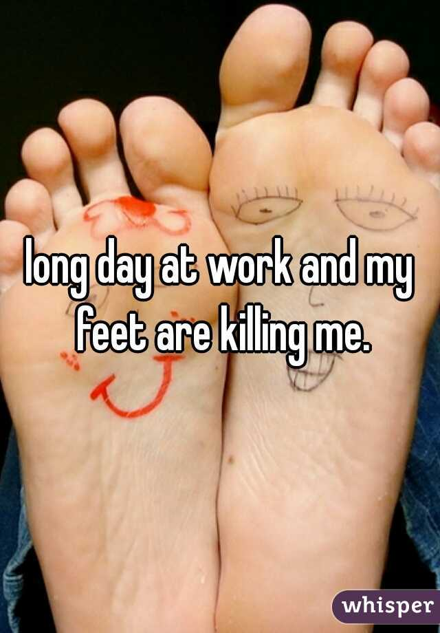 long day at work and my feet are killing me.