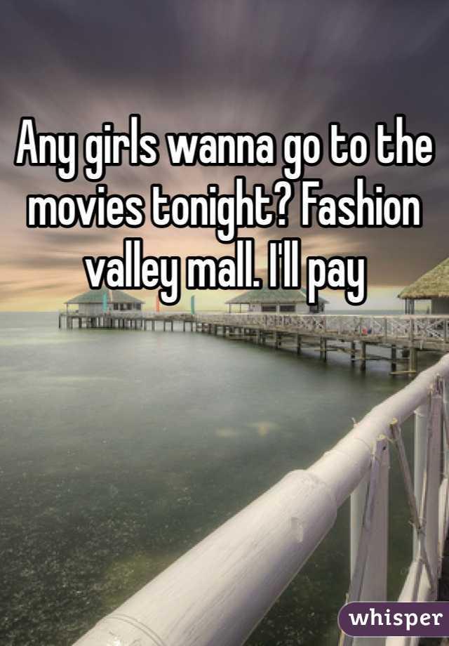 Any girls wanna go to the movies tonight? Fashion valley mall. I'll pay