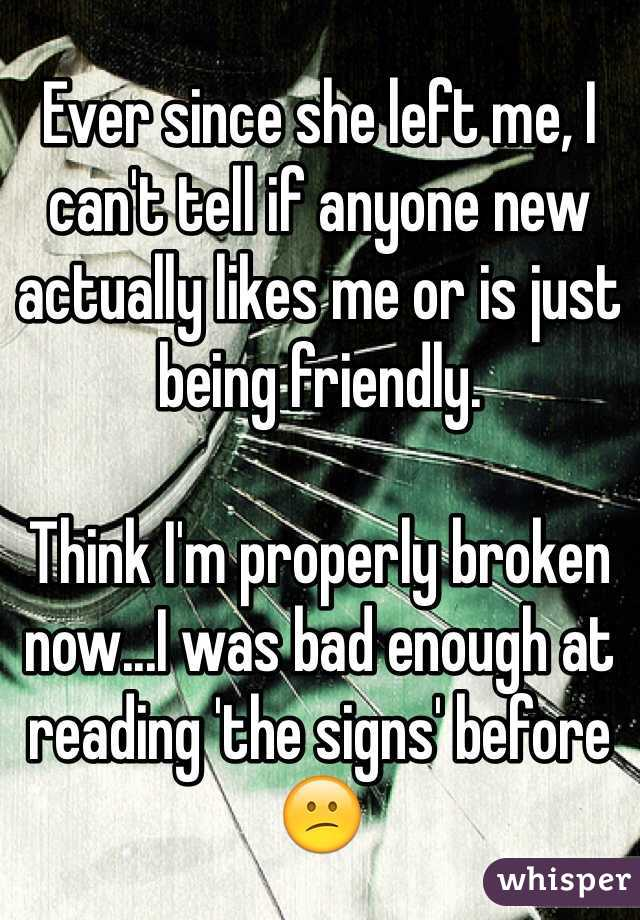 Ever since she left me, I can't tell if anyone new actually likes me or is just being friendly.   Think I'm properly broken now...I was bad enough at reading 'the signs' before 😕