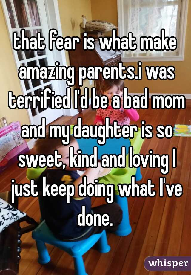 that fear is what make amazing parents.i was terrified I'd be a bad mom and my daughter is so sweet, kind and loving I just keep doing what I've done.