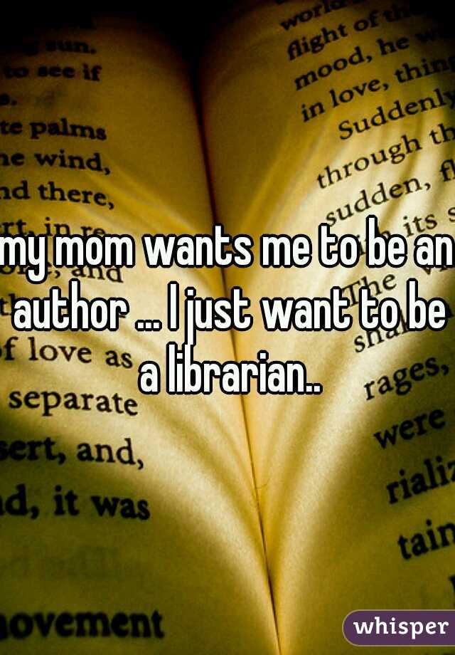 my mom wants me to be an author ... I just want to be a librarian..