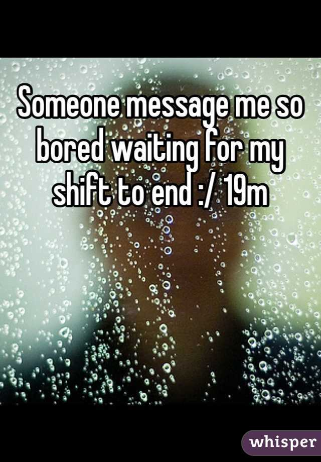 Someone message me so bored waiting for my shift to end :/ 19m