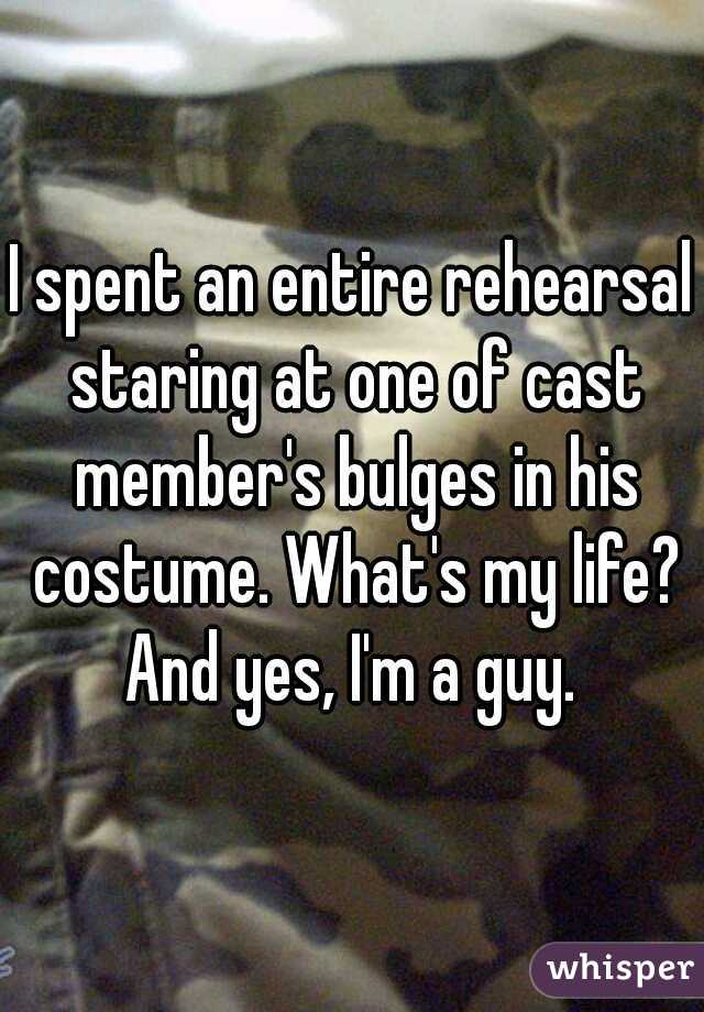 I spent an entire rehearsal staring at one of cast member's bulges in his costume. What's my life? And yes, I'm a guy.