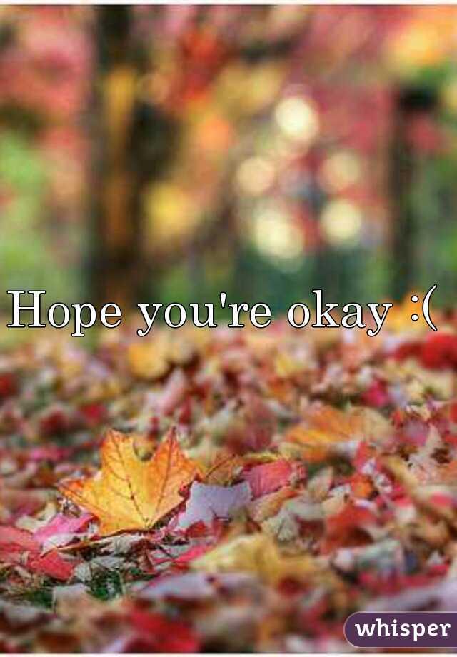 Hope you're okay :(