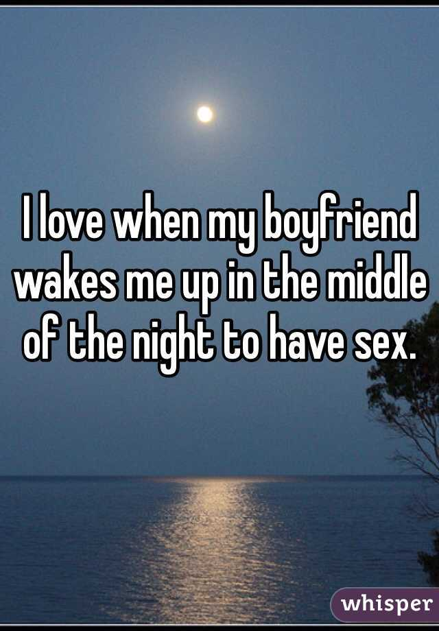 I love when my boyfriend wakes me up in the middle of the night to have sex.