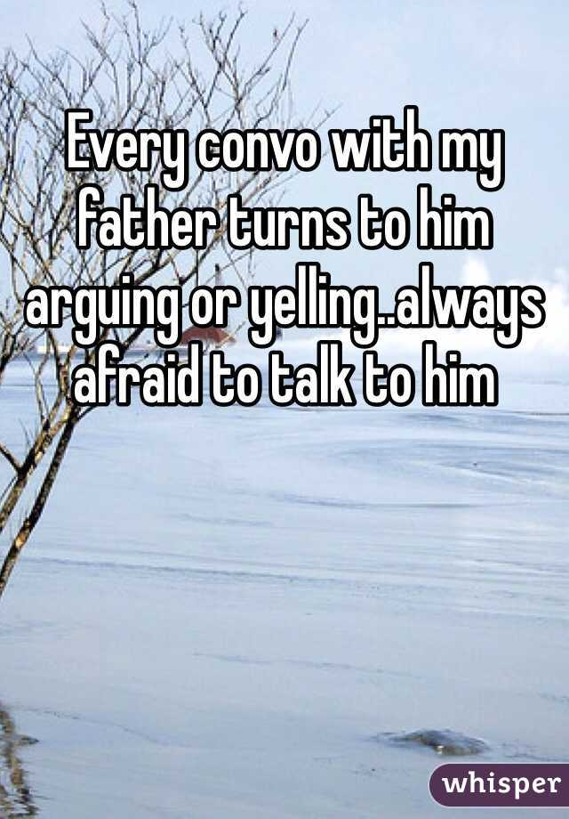 Every convo with my father turns to him arguing or yelling..always afraid to talk to him