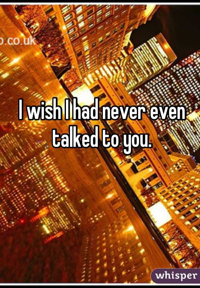 I wish I had never even talked to you.