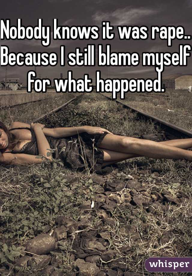 Nobody knows it was rape.. Because I still blame myself for what happened.