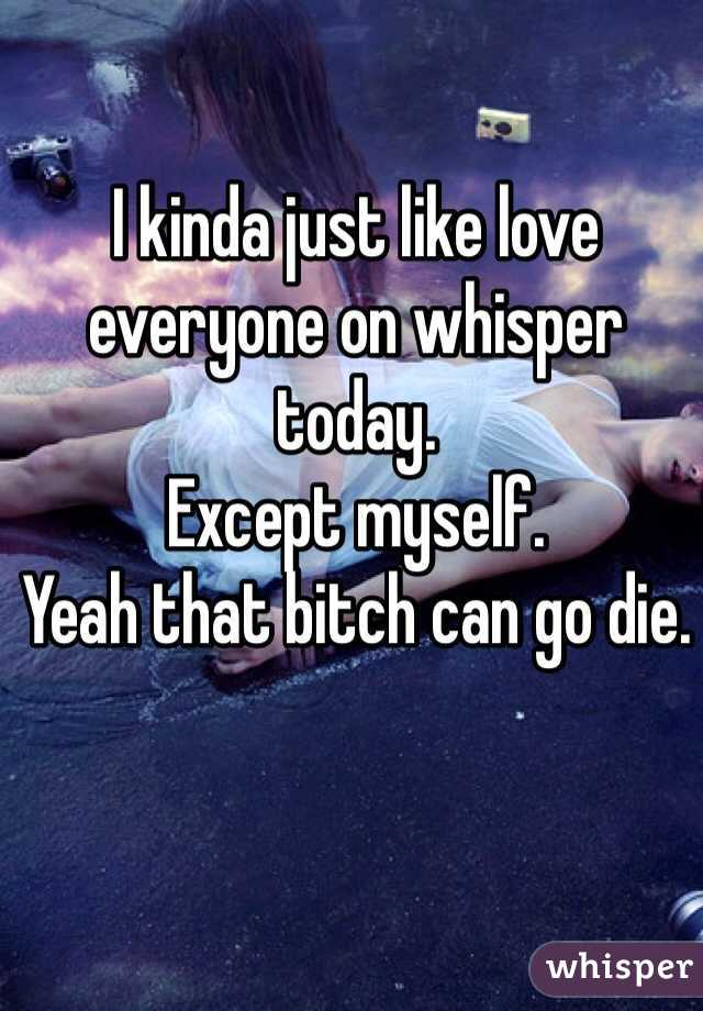I kinda just like love everyone on whisper today. Except myself. Yeah that bitch can go die.