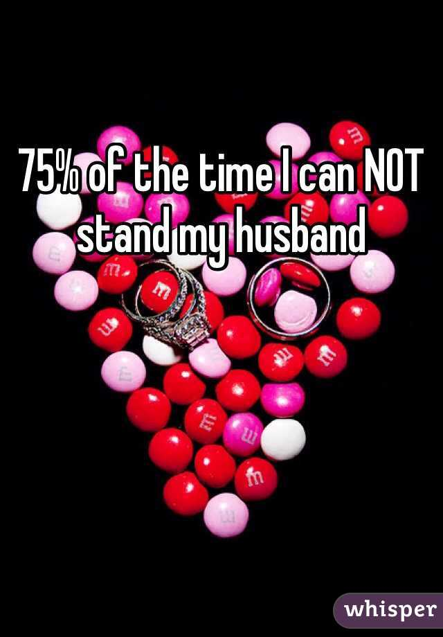 75% of the time I can NOT stand my husband