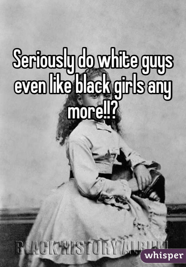 Seriously do white guys even like black girls any more!!?