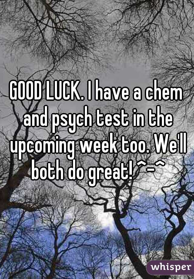 GOOD LUCK. I have a chem and psych test in the upcoming week too. We'll both do great! ^-^
