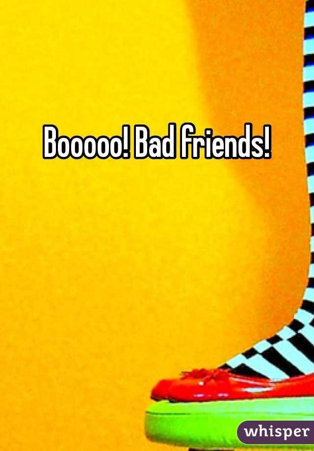 Booooo! Bad friends!