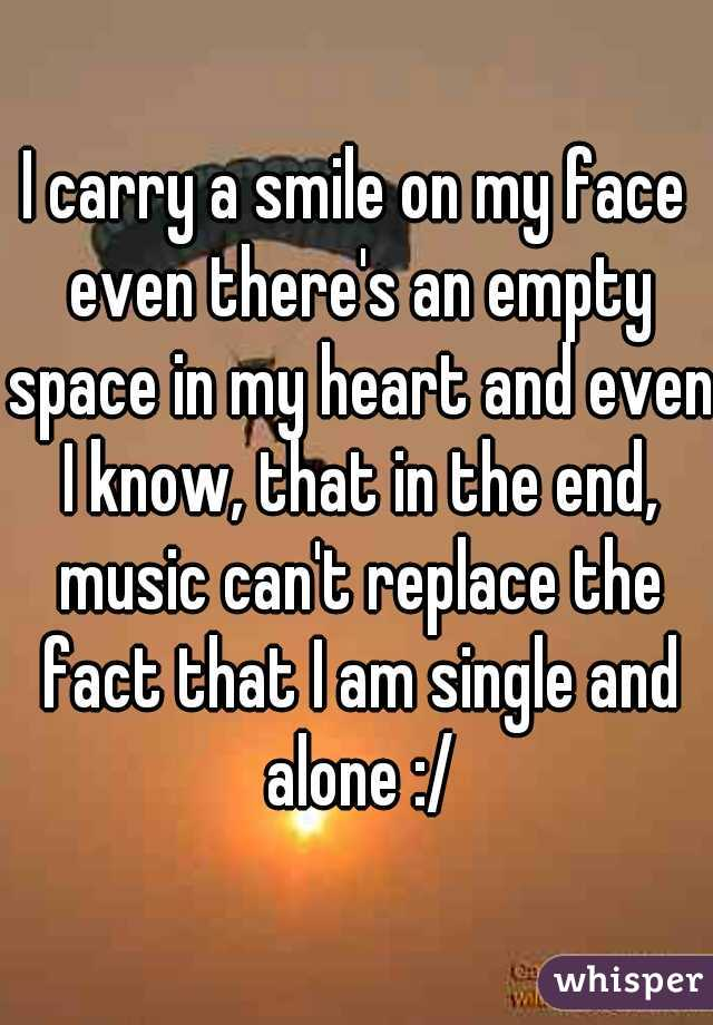 I carry a smile on my face even there's an empty space in my heart and even I know, that in the end, music can't replace the fact that I am single and alone :/