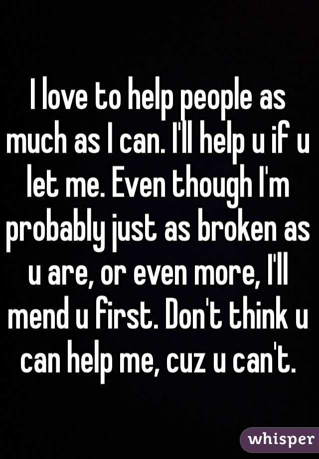 I love to help people as much as I can. I'll help u if u let me. Even though I'm probably just as broken as u are, or even more, I'll mend u first. Don't think u can help me, cuz u can't.