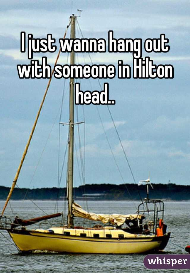 I just wanna hang out with someone in Hilton head..