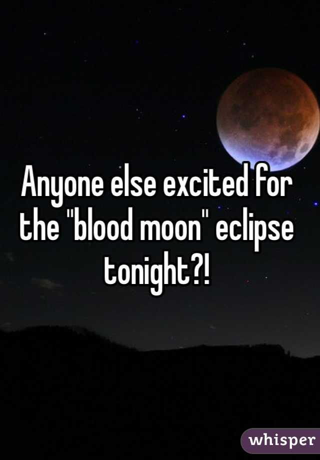 """Anyone else excited for the """"blood moon"""" eclipse tonight?!"""