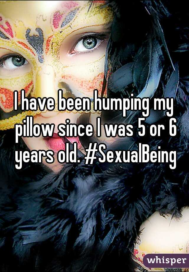 I have been humping my pillow since I was 5 or 6 years old. #SexualBeing