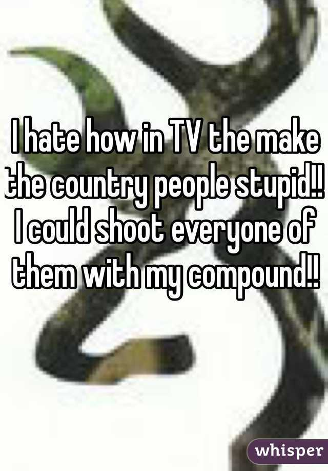 I hate how in TV the make the country people stupid!! I could shoot everyone of them with my compound!!