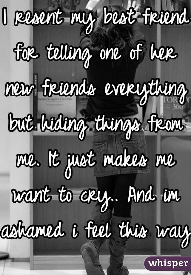 I resent my best friend for telling one of her new friends everything but hiding things from me. It just makes me want to cry.. And im ashamed i feel this way