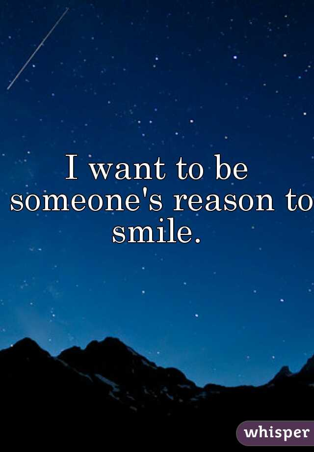 I want to be someone's reason to smile.
