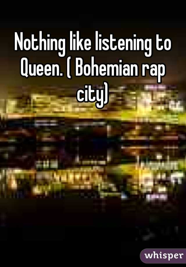 Nothing like listening to Queen. ( Bohemian rap city)