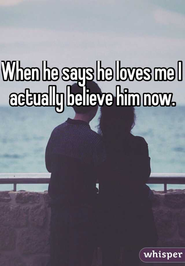 When he says he loves me I actually believe him now.