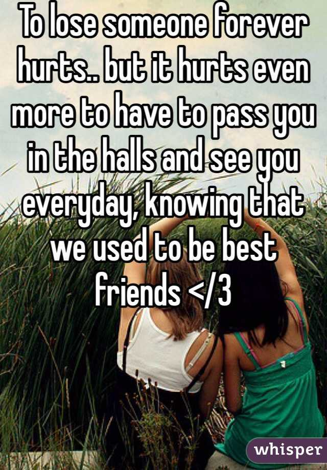 To lose someone forever hurts.. but it hurts even more to have to pass you in the halls and see you everyday, knowing that we used to be best friends </3