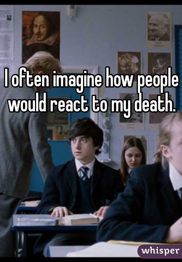 I often imagine how people would react to my death.