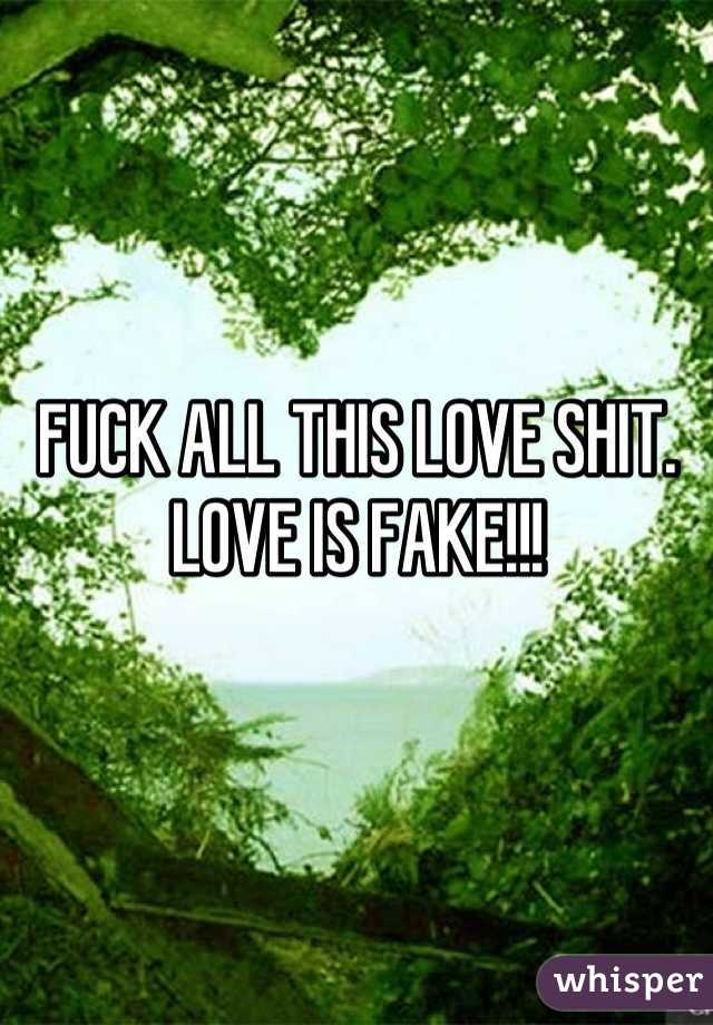 FUCK ALL THIS LOVE SHIT. LOVE IS FAKE!!!