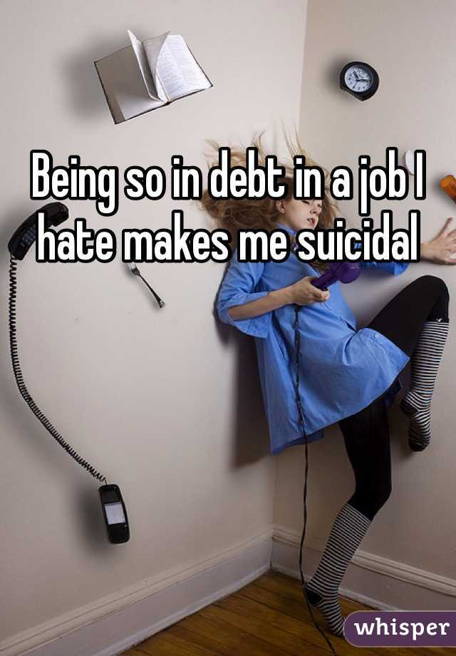 Being so in debt in a job I hate makes me suicidal