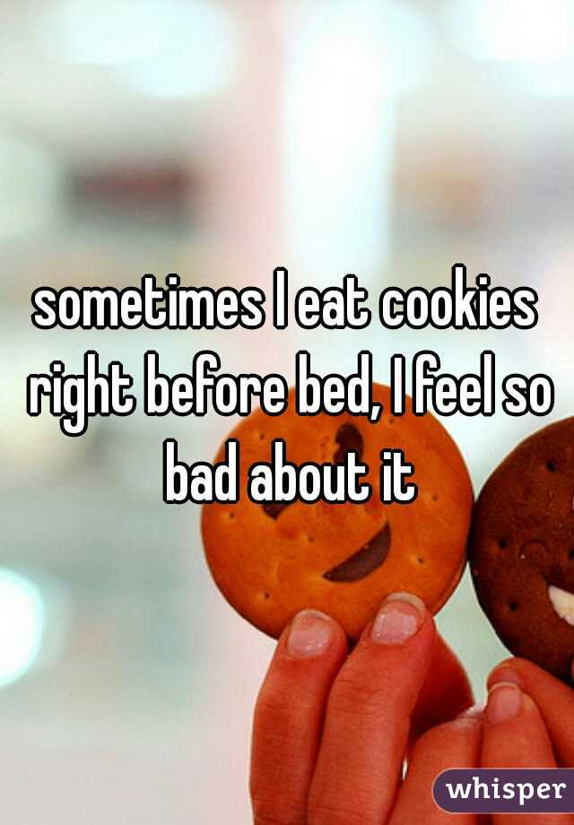sometimes I eat cookies right before bed, I feel so bad about it