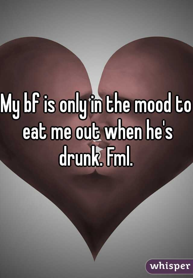 My bf is only in the mood to eat me out when he's drunk. Fml.