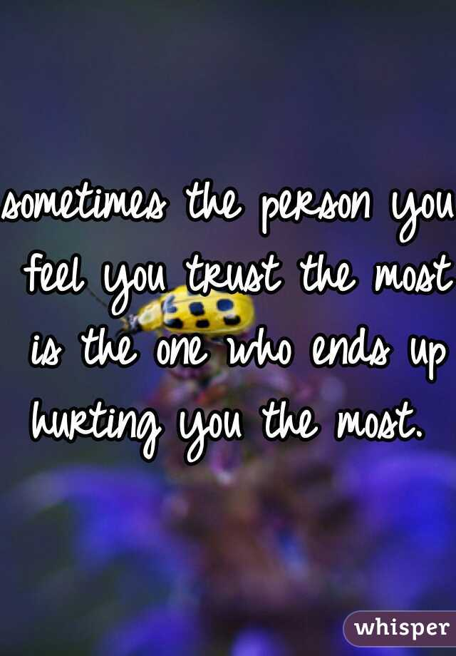 sometimes the person you feel you trust the most is the one who ends up hurting you the most.