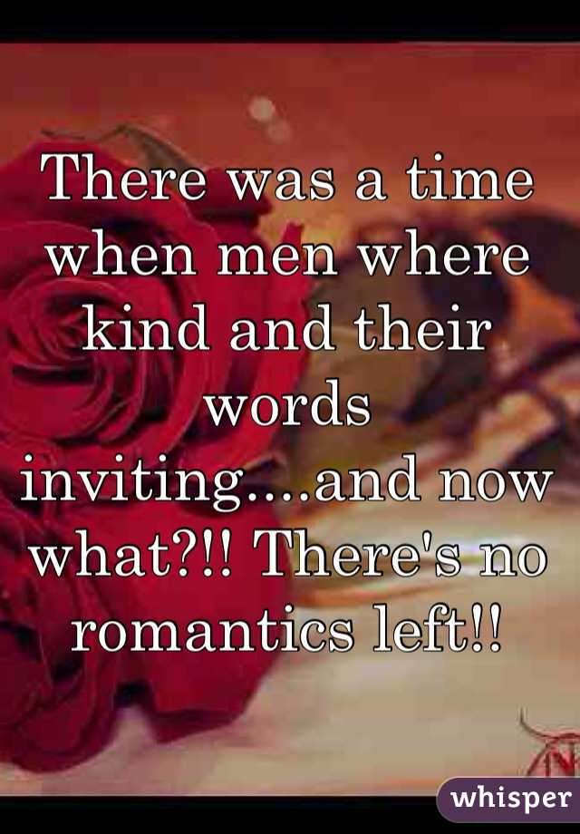 There was a time when men where kind and their words inviting....and now what?!! There's no romantics left!!