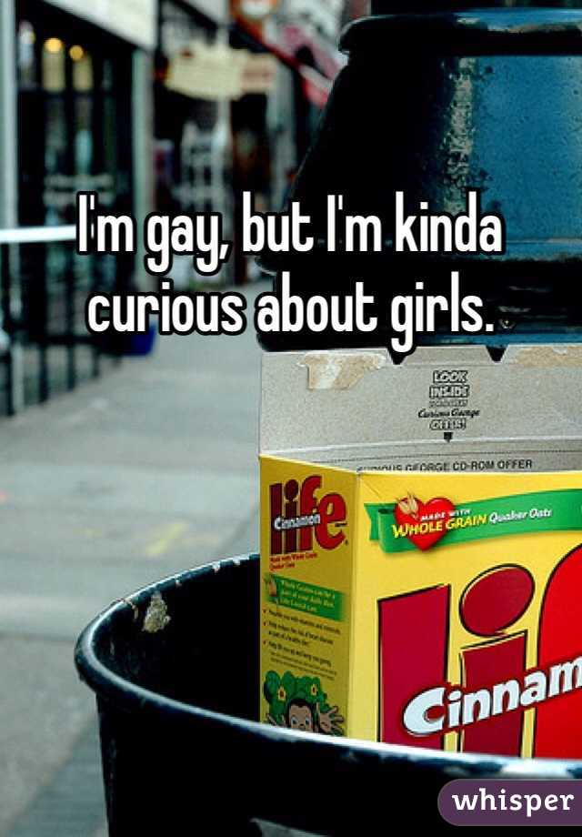 I'm gay, but I'm kinda curious about girls.