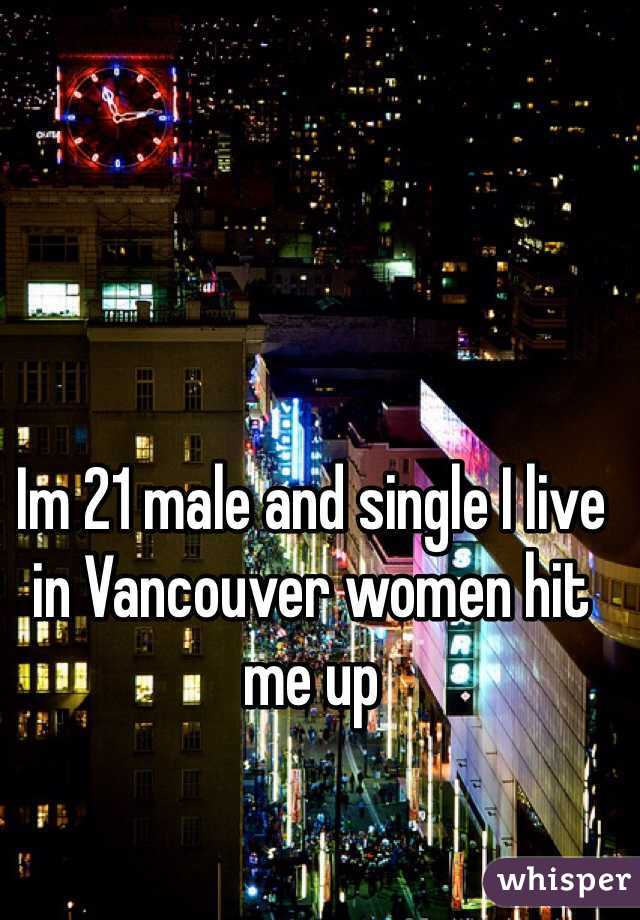 Im 21 male and single I live in Vancouver women hit me up