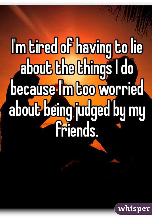 I'm tired of having to lie about the things I do because I'm too worried about being judged by my friends.