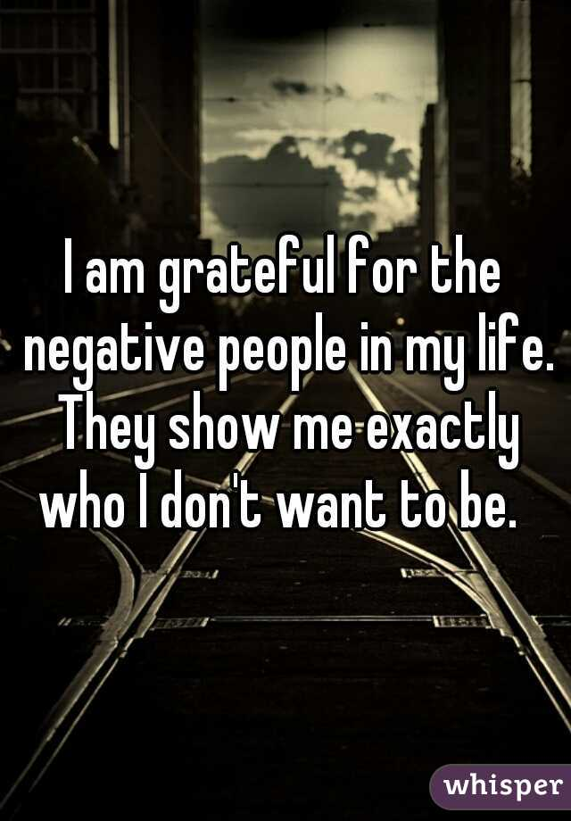 I am grateful for the negative people in my life. They show me exactly who I don't want to be.