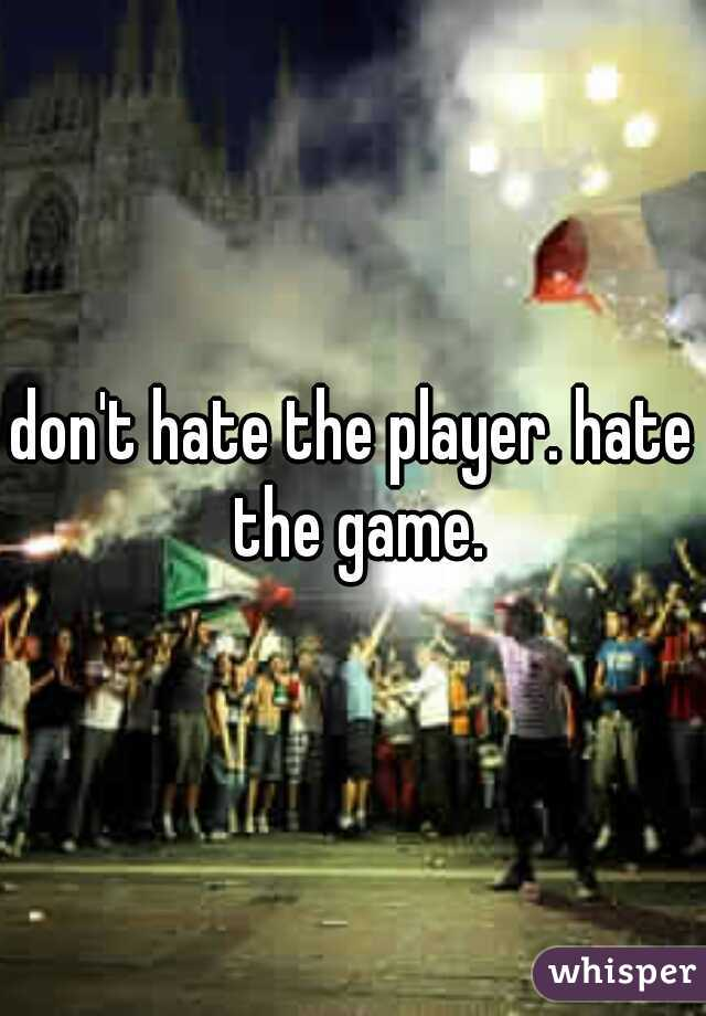 don't hate the player. hate the game.