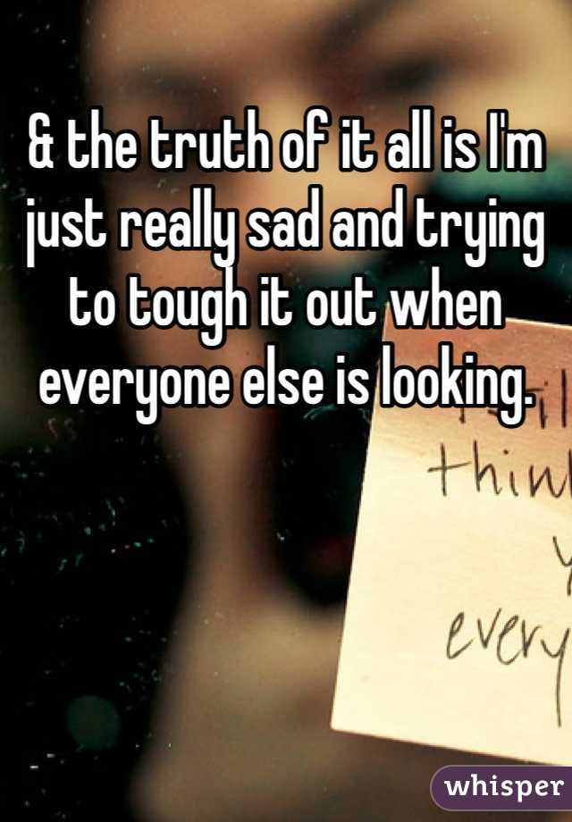 & the truth of it all is I'm just really sad and trying to tough it out when everyone else is looking.